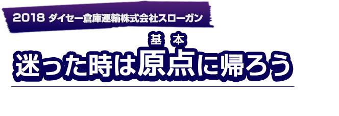 2018ダイセー倉庫運輸株式会社スローガン「迷った時は原点に帰ろう」