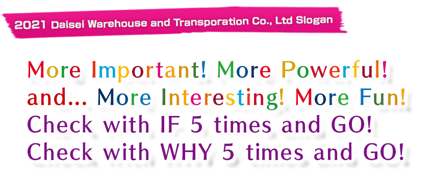2021 Daisei Warehouse and Transportation Co., Ltd Slogan「More Important! More Powerful! and... More Interesting! More Fun! Check with IF 5 times and GO! Check with WHY 5 times and GO!」